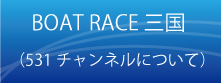 BOAT RACE三国(531チャンネルについて)